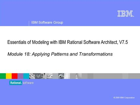 ® IBM Software Group © 2009 IBM Corporation Essentials of Modeling with IBM Rational Software Architect, V7.5 Module 18: Applying Patterns and Transformations.
