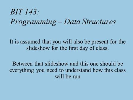 BIT 143: Programming – Data Structures It is assumed that you will also be present for the slideshow for the first day of class. Between that slideshow.