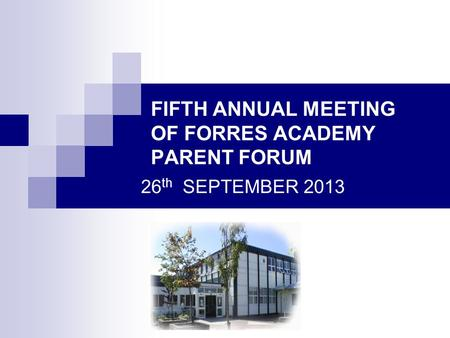 FIFTH ANNUAL MEETING OF FORRES ACADEMY PARENT FORUM 26 th SEPTEMBER 2013.