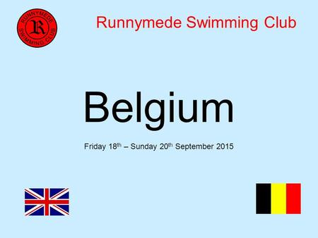 Runnymede Swimming Club Belgium Friday 18 th – Sunday 20 th September 2015.