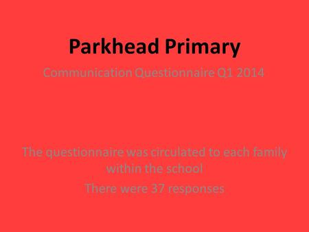 Parkhead Primary Communication Questionnaire Q1 2014 The questionnaire was circulated to each family within the school There were 37 responses.