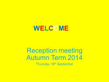 WELCOMEWELCOME Reception meeting Autumn Term 2014 Thursday 18 th September.