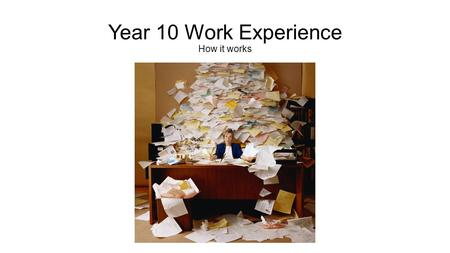 Year 10 Work Experience How it works. The contents of my envelope * A letter giving further information * A double sided work experience form * A Guide.