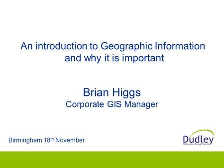 An introduction to Geographic Information and why it is important Birmingham 18 th November Brian Higgs Corporate GIS Manager.