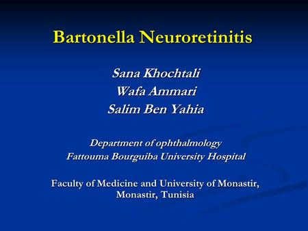 Bartonella Neuroretinitis Sana Khochtali Wafa Ammari Salim Ben Yahia Department of ophthalmology Fattouma Bourguiba University Hospital Faculty of Medicine.