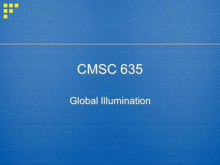 CMSC 635 Global Illumination.  Local Illumination  light – surface – eye  Throw everything else into ambient  Global Illumination  light – surface.
