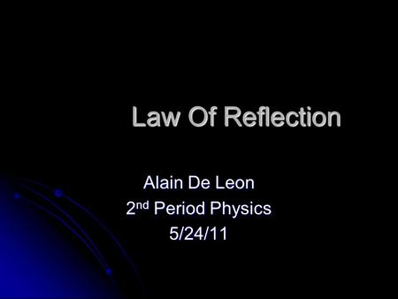 Law Of Reflection Law Of Reflection Alain De Leon 2 nd Period Physics 5/24/11.