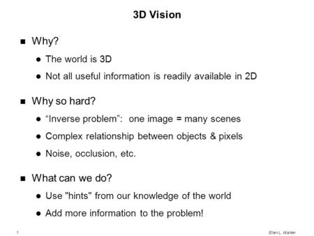 "1Ellen L. Walker 3D Vision Why? The world is 3D Not all useful information is readily available in 2D Why so hard? ""Inverse problem"": one image = many."