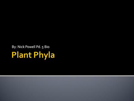 By: Nick Powell Pd. 5 Bio Plant Phyla.