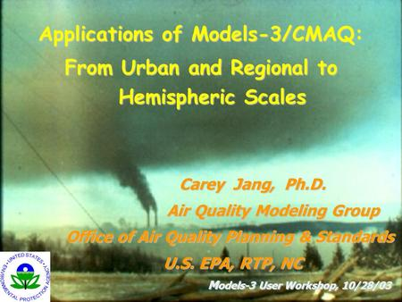 Carey Jang, Ph.D. Air Quality Modeling Group Office of Air Quality Planning & Standards U.S. EPA, RTP, NC M odels-3 User Workshop, 10/28/03 M odels-3 User.
