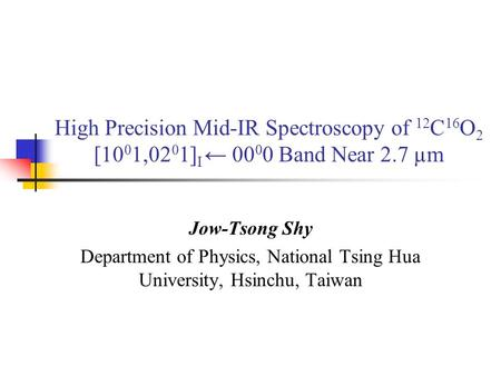 High Precision Mid-IR Spectroscopy of 12 C 16 O 2 [10 0 1,02 0 1] I ← 00 0 0 Band Near 2.7 µm Jow-Tsong Shy Department of Physics, National Tsing Hua University,