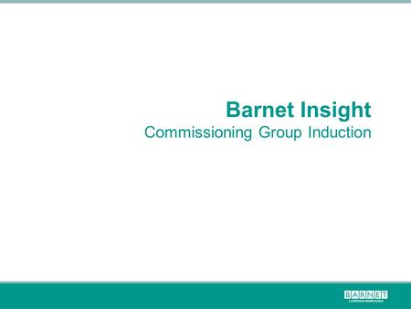 Barnet Insight Commissioning Group Induction. Barnet is a growing, but not at a uniform rate  Barnet is London's most populous borough home to 367,265.