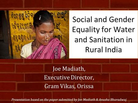 Social and Gender Equality for Water and Sanitation in Rural India Joe Madiath, Executive Director, Gram Vikas, Orissa Presentation based on the paper.