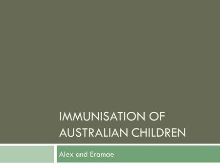 IMMUNISATION OF AUSTRALIAN CHILDREN Alex and Eramae.