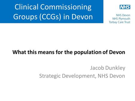 Clinical Commissioning Groups (CCGs) in Devon What this means for the population of Devon Jacob Dunkley Strategic Development, NHS Devon.