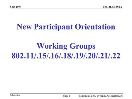 doc.: IEEE 802.x Submission Sept 2009 Mike Lynch, MJ Lynch & Associates LLC New Participant Orientation Working Groups 802.11/.15/.16/.18/.19/.20/.21/.22.