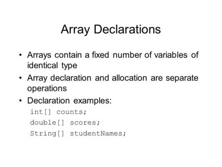 Array Declarations Arrays contain a fixed number of variables of identical type Array declaration and allocation are separate operations Declaration examples: