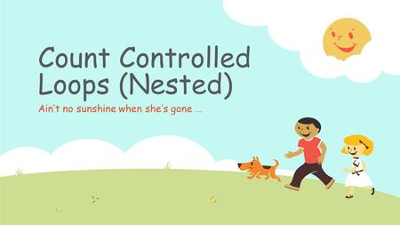 Count Controlled Loops (Nested) Ain't no sunshine when she's gone …