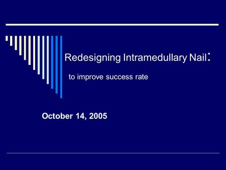 Redesigning Intramedullary Nail : to improve success rate October 14, 2005.