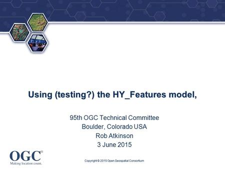 ® Using (testing?) the HY_Features model, 95th OGC Technical Committee Boulder, Colorado USA Rob Atkinson 3 June 2015 Copyright © 2015 Open Geospatial.