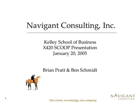 1 Navigant Consulting, Inc. One vision, one strategy, one company Kelley School of Business X420 SCOOP Presentation January 20, 2005 Brian Pratt & Ben.