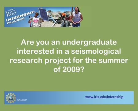 Www.iris.edu/internship Are you an undergraduate interested in a seismological research project for the summer of 2009? EAR-0453427.