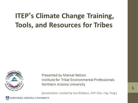 1 ITEP's Climate Change Training, Tools, and Resources for Tribes Presented by Mansel Nelson Institute for Tribal Environmental Professionals Northern.