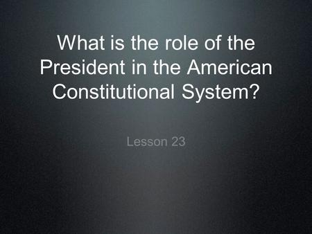 What is the role of the President in the American Constitutional System? Lesson 23.