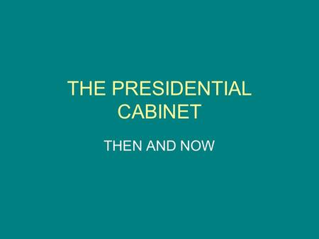 THE PRESIDENTIAL CABINET THEN AND NOW. INSTRUCTIONS On the following slides, do the following: 1) Write a very brief definition describing the job of.