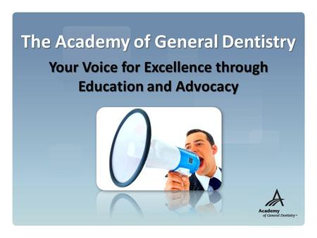 The Academy of General Dentistry Your Voice for Excellence through Education and Advocacy.
