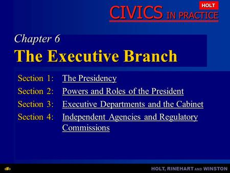 HOLT, RINEHART AND WINSTON1 CIVICS IN PRACTICE HOLT Chapter 6 The Executive Branch Section 1:The Presidency The PresidencyThe Presidency Section 2:Powers.