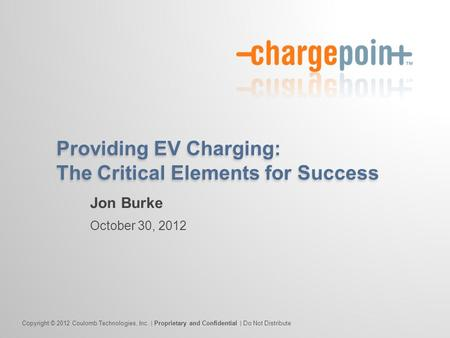 Copyright © 2012 Coulomb Technologies, Inc. | Proprietary and Confidential | Do Not Distribute Providing EV Charging: The Critical Elements for Success.