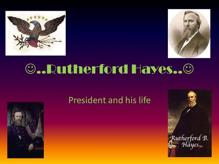 ..Rutherford Hayes.. President and his life …..HE WAS… 19th President of the United States (March 4, 1877 to March 3, 1881) Nicknamed: Dark-Horse President
