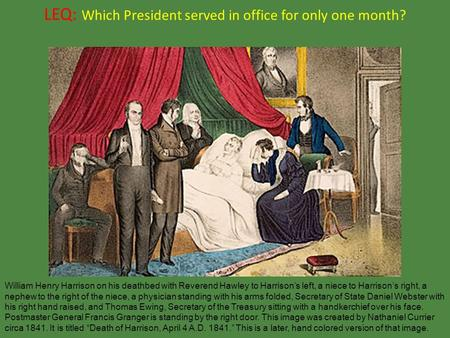 LEQ: Which President served in office for only one month? William Henry Harrison on his deathbed with Reverend Hawley to Harrison's left, a niece to Harrison's.