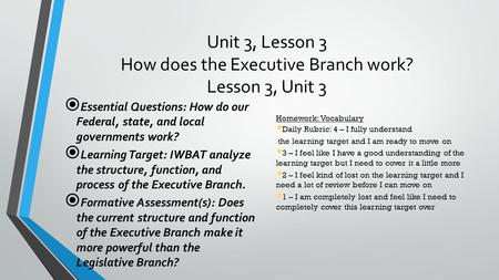 Unit 3, Lesson 3 How does the Executive Branch work? Lesson 3, Unit 3  Essential Questions: How do our Federal, state, and local governments work?  Learning.