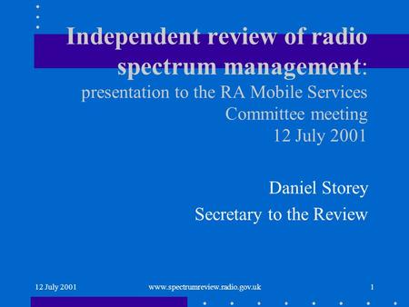12 July 2001www.spectrumreview.radio.gov.uk1 Independent review of radio spectrum management: presentation to the RA Mobile Services Committee meeting.