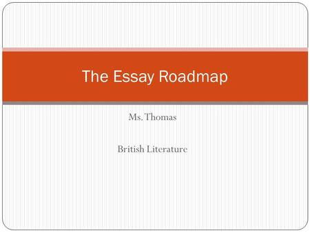 Ms. Thomas British Literature The Essay Roadmap. Get a plan! Before writing an essay, you need to plan it out. This is called PREWRITING!