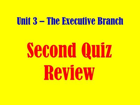 Unit 3 – The Executive Branch Second Quiz Review.