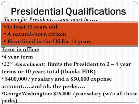 Presidential Qualifications To run for President…..one must be…. At least 35 years old A natural-born citizen Have lived in the US for 14 years Term in.