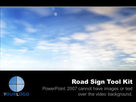 Road Sign Tool Kit PowerPoint 2007 cannot have images or text over the video background.