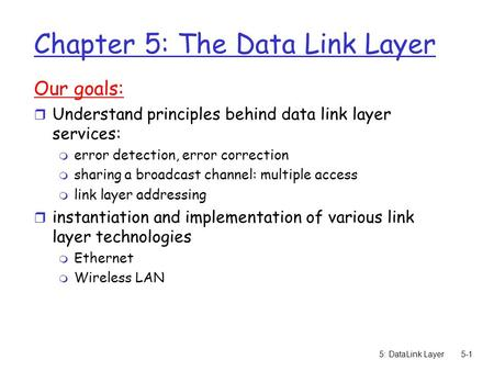 5: DataLink Layer5-1 Chapter 5: The Data Link Layer Our goals: r Understand principles behind data link layer services: m error detection, error correction.