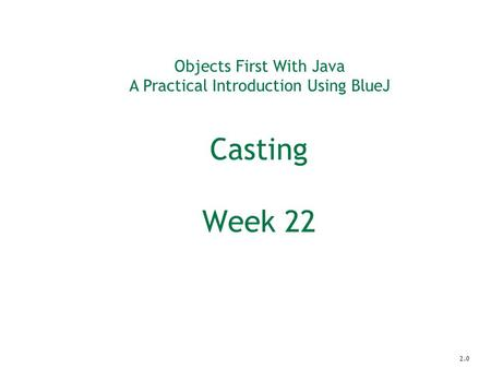 Objects First With Java A Practical Introduction Using BlueJ Casting Week 22 2.0.