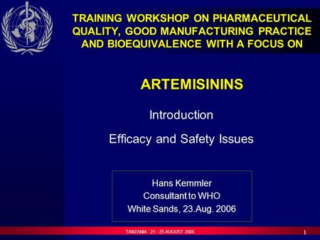 TANZANIA 21 - 25 AUGUST 2006 1 TRAINING WORKSHOP ON PHARMACEUTICAL QUALITY, GOOD MANUFACTURING PRACTICE AND BIOEQUIVALENCE WITH A FOCUS ON ARTEMISININS.