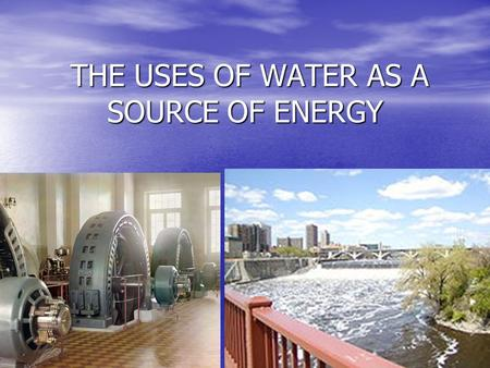 THE USES OF WATER AS A SOURCE OF ENERGY THE USES OF WATER AS A SOURCE OF ENERGY.