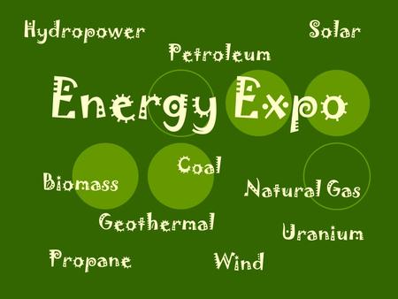 Energy Expo Biomass Coal Geothermal Hydropower Natural Gas Petroleum Propane Solar Uranium Wind.