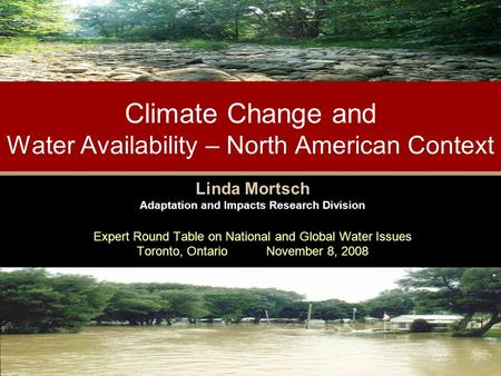 Climate Change and Water Availability – North American Context Linda Mortsch Adaptation and Impacts Research Division Expert Round Table on National and.