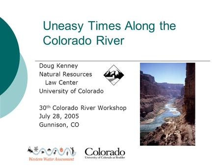 Uneasy Times Along the Colorado River Doug Kenney Natural Resources Law Center University of Colorado 30 th Colorado River Workshop July 28, 2005 Gunnison,