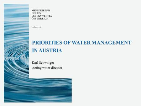 PRIORITIES OF WATER MANAGEMENT IN AUSTRIA Karl Schwaiger Acting water director.