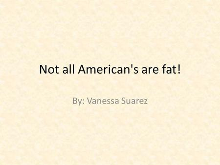 Not all American's are fat! By: Vanessa Suarez. Fatland Author: Greg Critser.