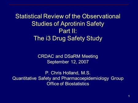 1 Statistical Review of the Observational Studies of Aprotinin Safety Part II: The i3 Drug Safety Study CRDAC and DSaRM Meeting September 12, 2007 P. Chris.